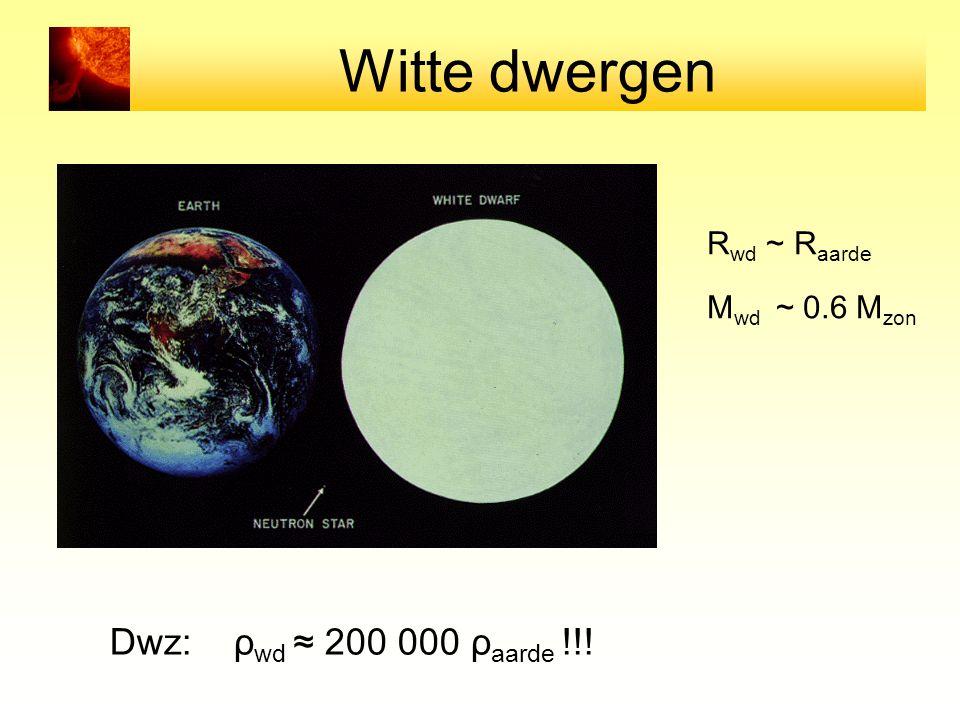 Witte dwergen Dwz: ρwd ≈ 200 000 ρaarde !!! Rwd ~ Raarde
