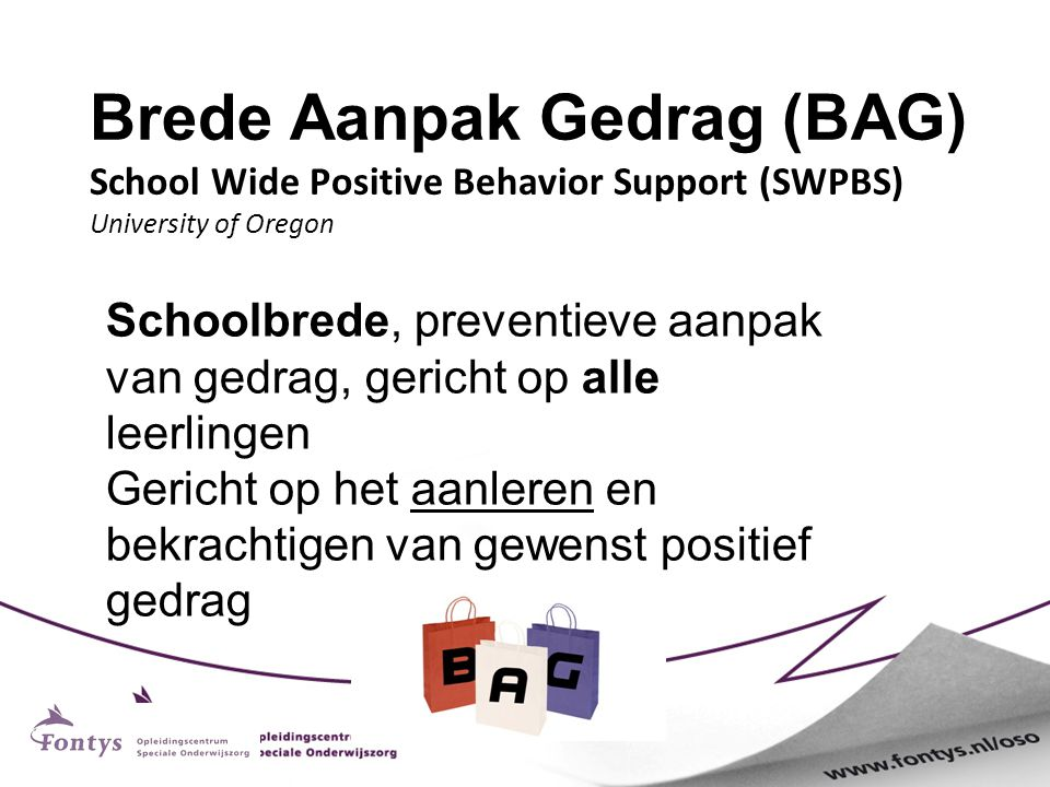 Brede Aanpak Gedrag (BAG) School Wide Positive Behavior Support (SWPBS) University of Oregon