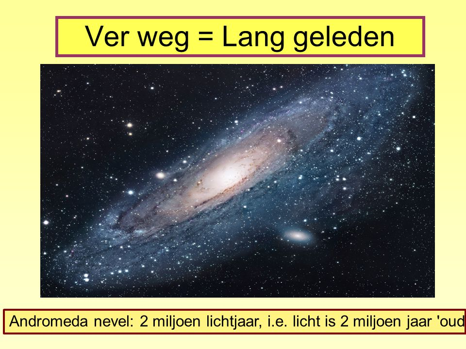 Ver weg = Lang geleden Andromeda nevel: 2 miljoen lichtjaar, i.e. licht is 2 miljoen jaar oud
