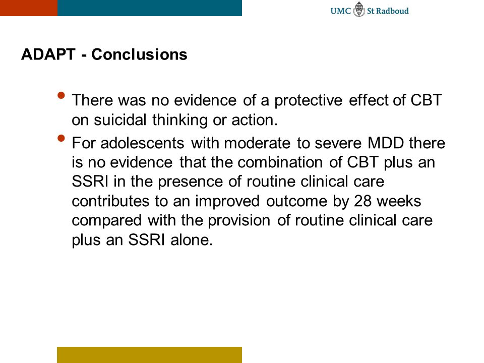 ADAPT - Conclusions There was no evidence of a protective effect of CBT on suicidal thinking or action.
