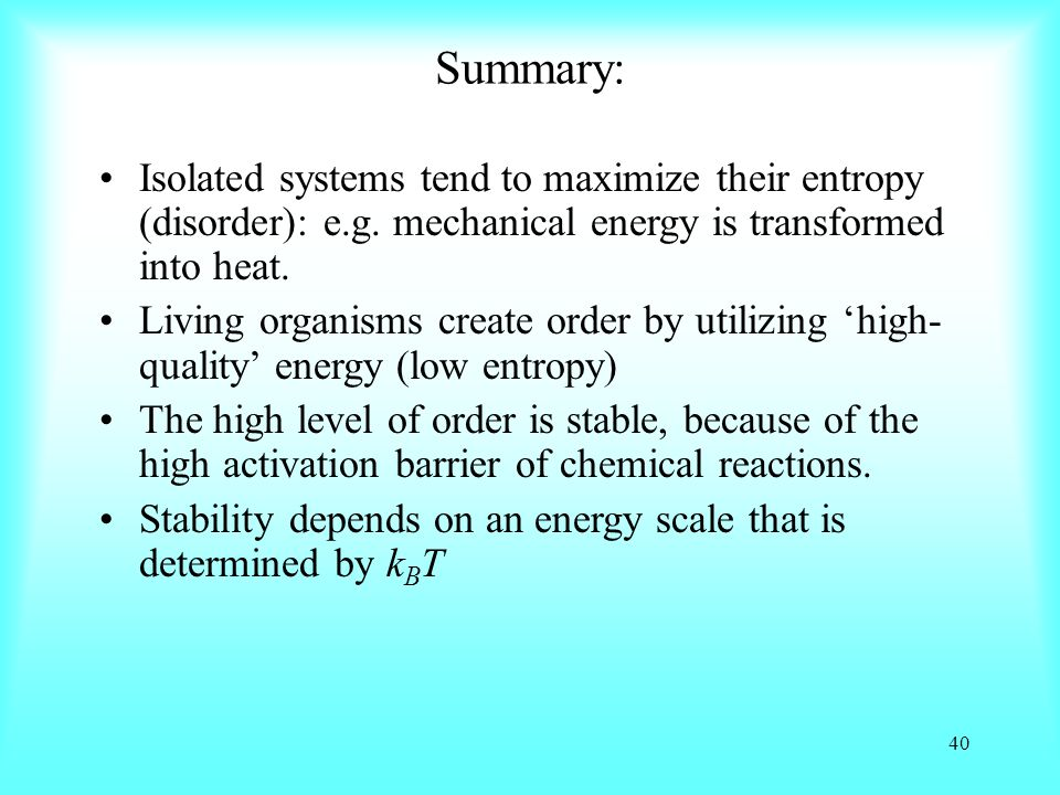 Summary: Isolated systems tend to maximize their entropy (disorder): e.g. mechanical energy is transformed into heat.
