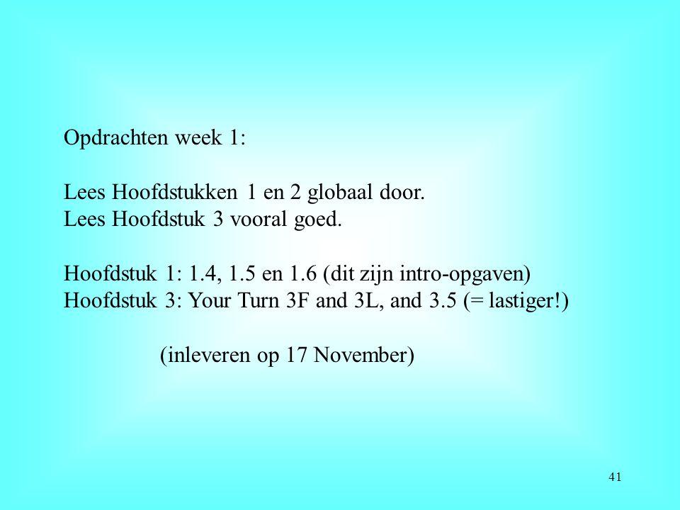 Opdrachten week 1: Lees Hoofdstukken 1 en 2 globaal door. Lees Hoofdstuk 3 vooral goed. Hoofdstuk 1: 1.4, 1.5 en 1.6 (dit zijn intro-opgaven)