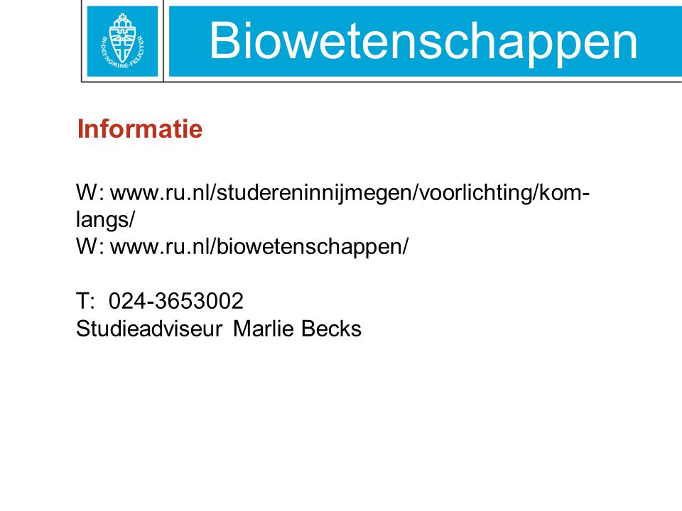 Informatie W: www.ru.nl/studereninnijmegen/voorlichting/kom-langs/ W: www.ru.nl/biowetenschappen/ T: 024-3653002 Studieadviseur Marlie Becks.