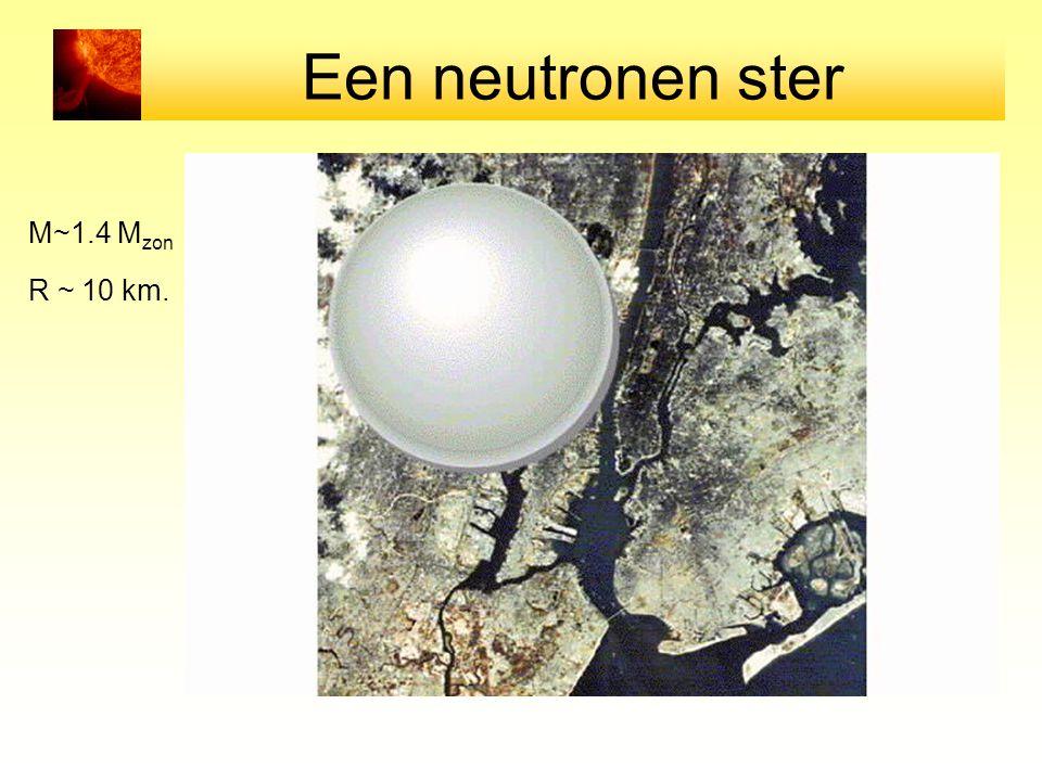 Een neutronen ster M~1.4 Mzon R ~ 10 km.