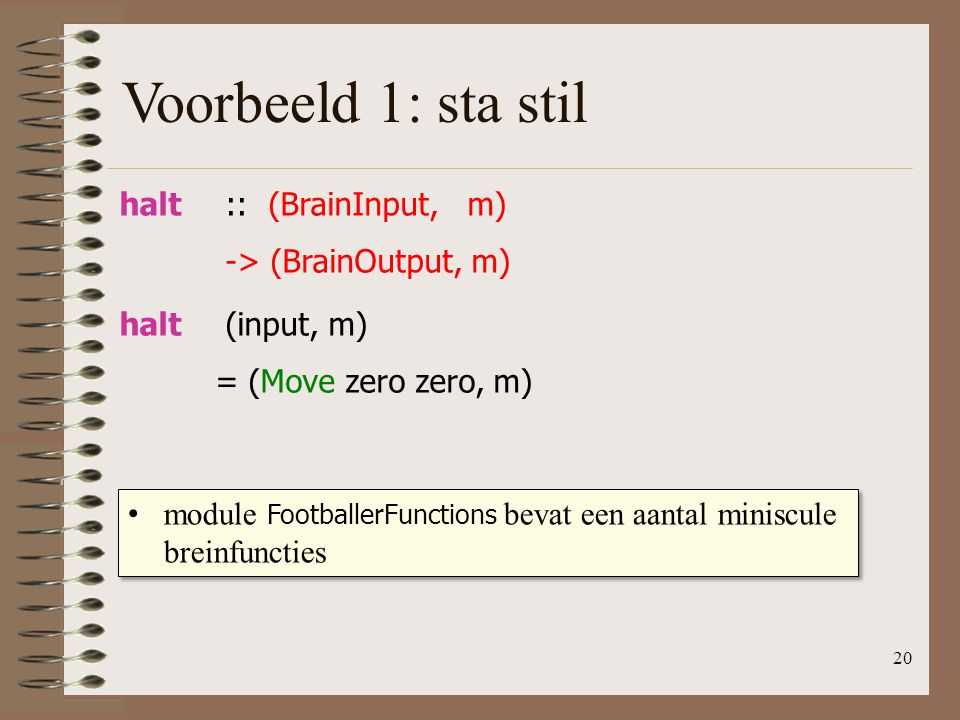 Voorbeeld 1: sta stil halt :: (BrainInput, m) -> (BrainOutput, m)