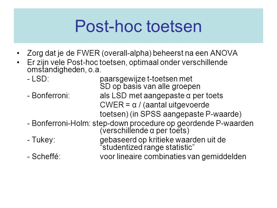 Post-hoc toetsen Zorg dat je de FWER (overall-alpha) beheerst na een ANOVA.
