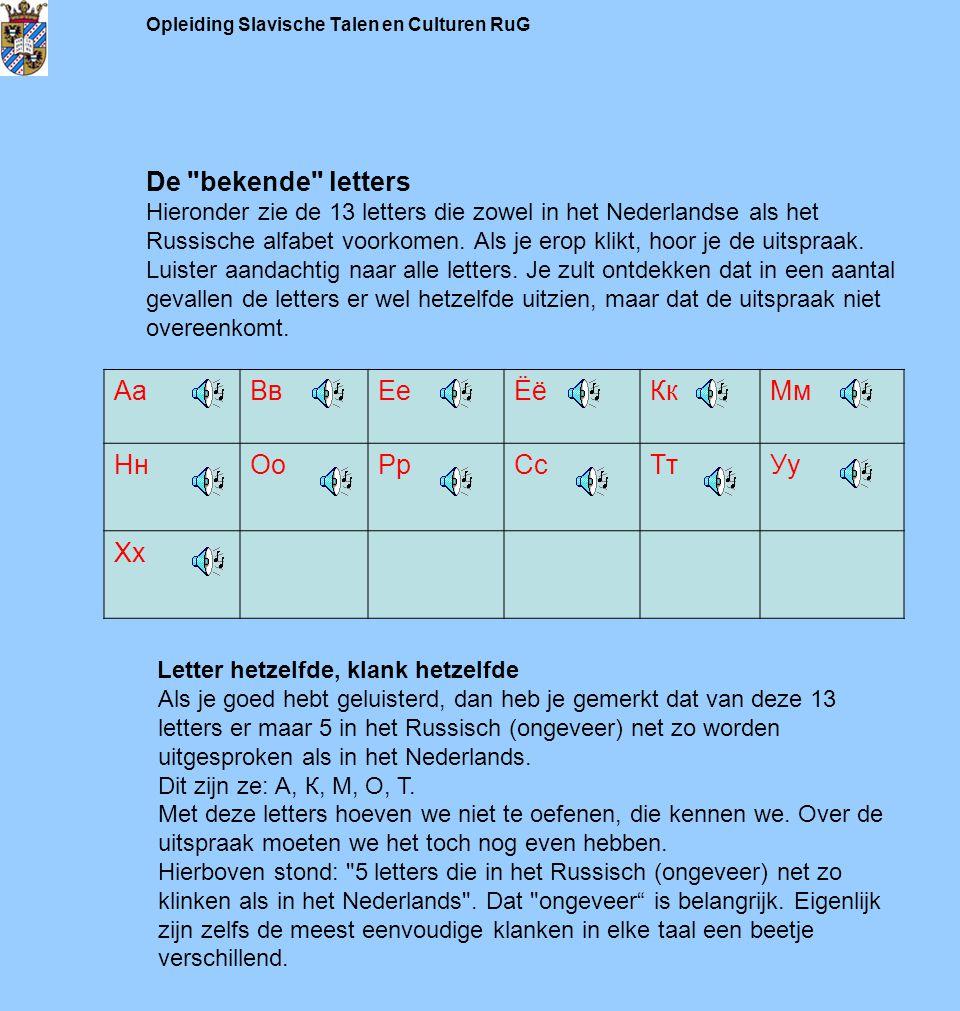Opleiding Slavische Talen en Culturen RuG De bekende letters Hieronder zie de 13 letters die zowel in het Nederlandse als het Russische alfabet voorkomen. Als je erop klikt, hoor je de uitspraak. Luister aandachtig naar alle letters. Je zult ontdekken dat in een aantal gevallen de letters er wel hetzelfde uitzien, maar dat de uitspraak niet overeenkomt.