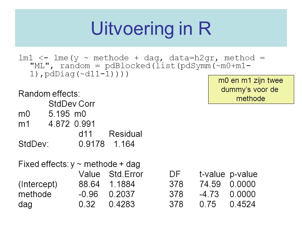 Uitvoering in R lm1 <- lme(y ~ methode + dag, data=h2gr, method = ML , random = pdBlocked(list(pdSymm(~m0+m1-1),pdDiag(~d11-1))))