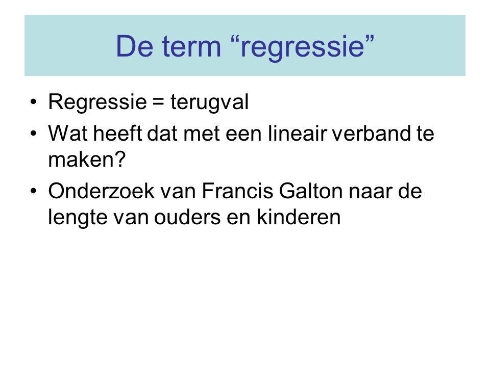 De term regressie Regressie = terugval
