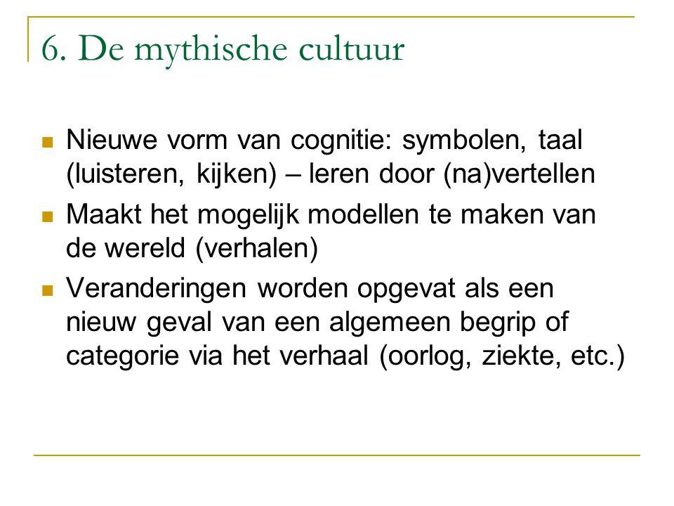 6. De mythische cultuur Nieuwe vorm van cognitie: symbolen, taal (luisteren, kijken) – leren door (na)vertellen.