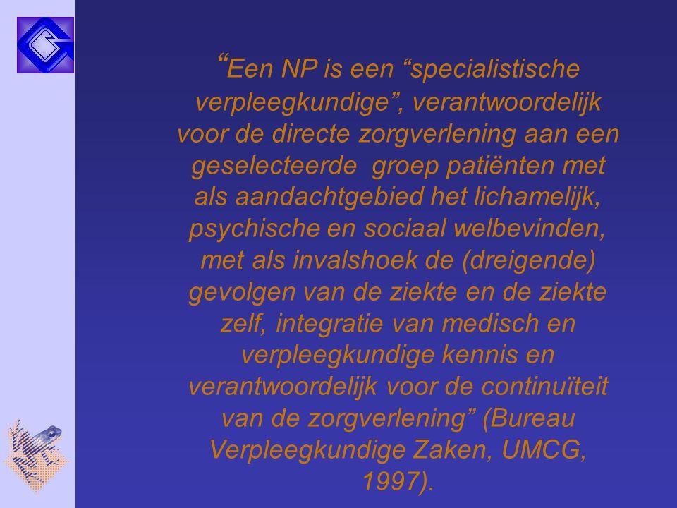 Een NP is een specialistische verpleegkundige , verantwoordelijk voor de directe zorgverlening aan een geselecteerde groep patiënten met als aandachtgebied het lichamelijk, psychische en sociaal welbevinden, met als invalshoek de (dreigende) gevolgen van de ziekte en de ziekte zelf, integratie van medisch en verpleegkundige kennis en verantwoordelijk voor de continuïteit van de zorgverlening (Bureau Verpleegkundige Zaken, UMCG, 1997).