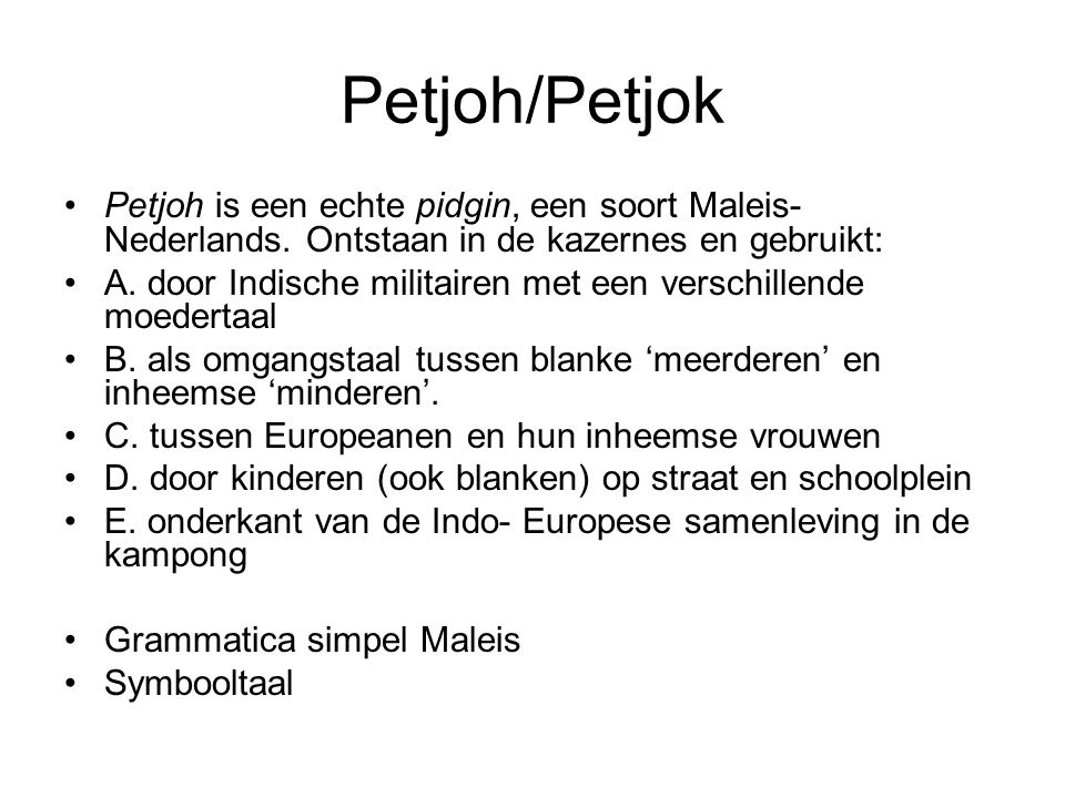 Petjoh/Petjok Petjoh is een echte pidgin, een soort Maleis- Nederlands. Ontstaan in de kazernes en gebruikt: