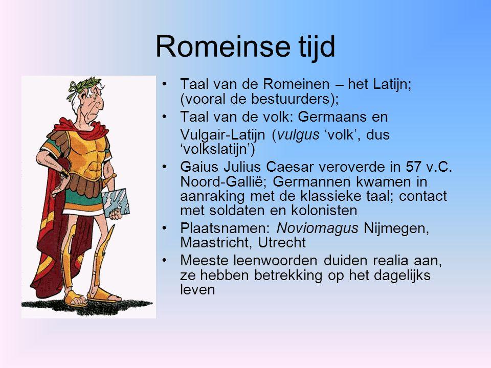 Romeinse tijd Taal van de Romeinen – het Latijn; (vooral de bestuurders); Taal van de volk: Germaans en.