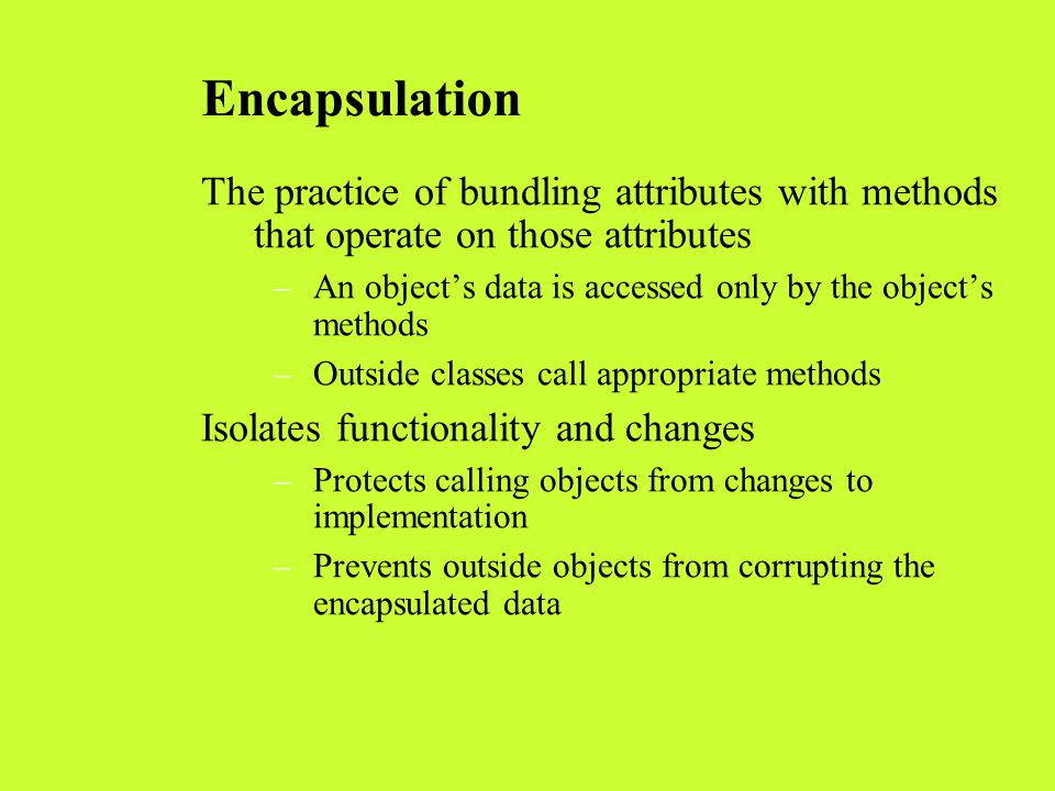 Encapsulation The practice of bundling attributes with methods that operate on those attributes.