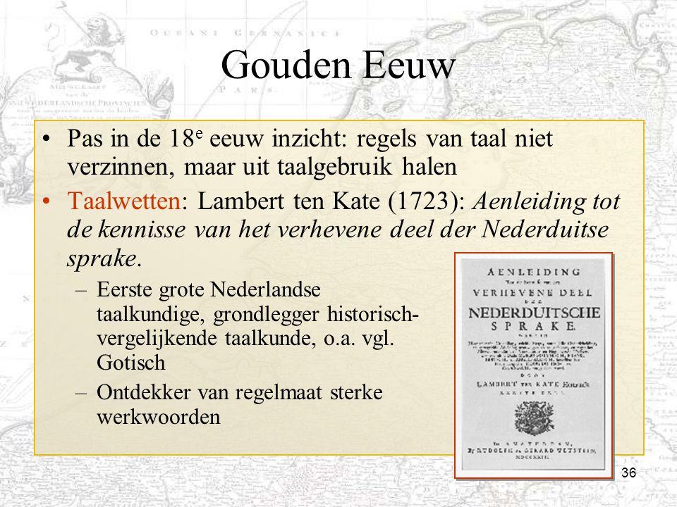 Gouden Eeuw Pas in de 18e eeuw inzicht: regels van taal niet verzinnen, maar uit taalgebruik halen.