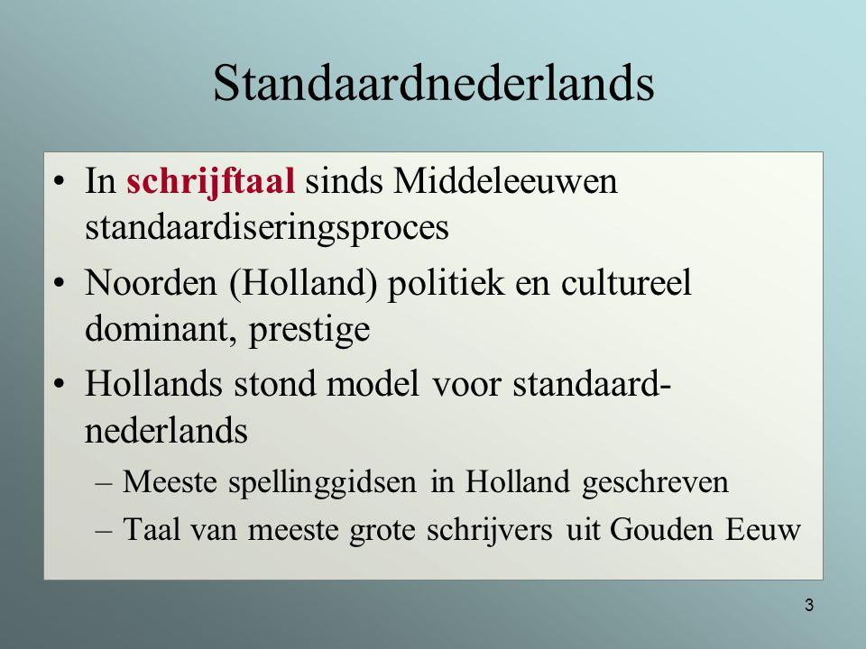 Standaardnederlands In schrijftaal sinds Middeleeuwen standaardiseringsproces. Noorden (Holland) politiek en cultureel dominant, prestige.