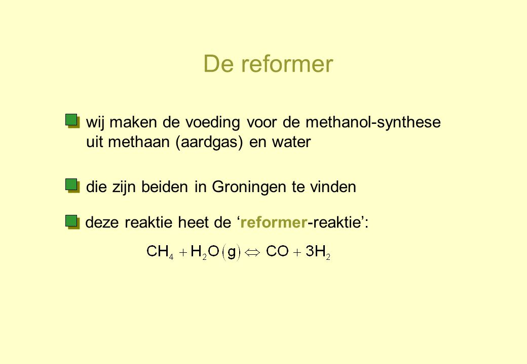 De reformer wij maken de voeding voor de methanol-synthese uit methaan (aardgas) en water. die zijn beiden in Groningen te vinden.