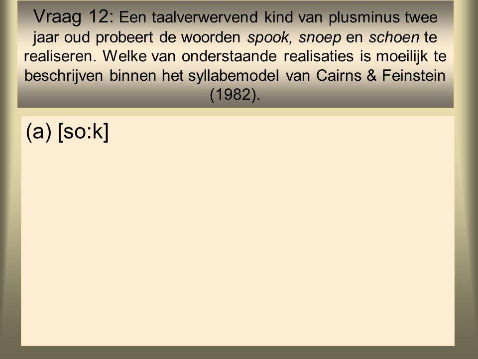 Vraag 12: Een taalverwervend kind van plusminus twee jaar oud probeert de woorden spook, snoep en schoen te realiseren. Welke van onderstaande realisaties is moeilijk te beschrijven binnen het syllabemodel van Cairns & Feinstein (1982).