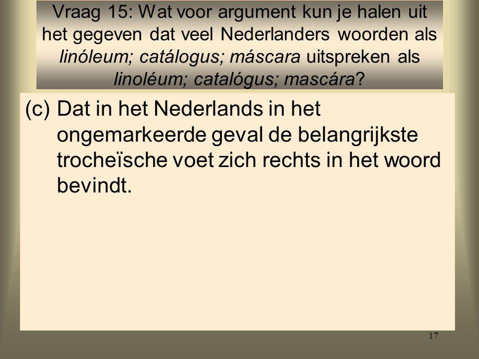 Vraag 15: Wat voor argument kun je halen uit het gegeven dat veel Nederlanders woorden als linóleum; catálogus; máscara uitspreken als linoléum; catalógus; mascára