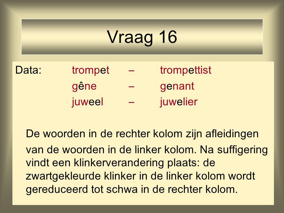 Vraag 16 Data: trompet – trompettist gêne – genant juweel – juwelier