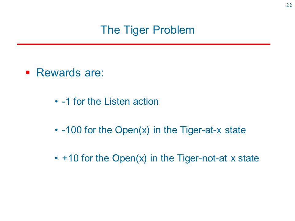 The Tiger Problem Rewards are: -1 for the Listen action