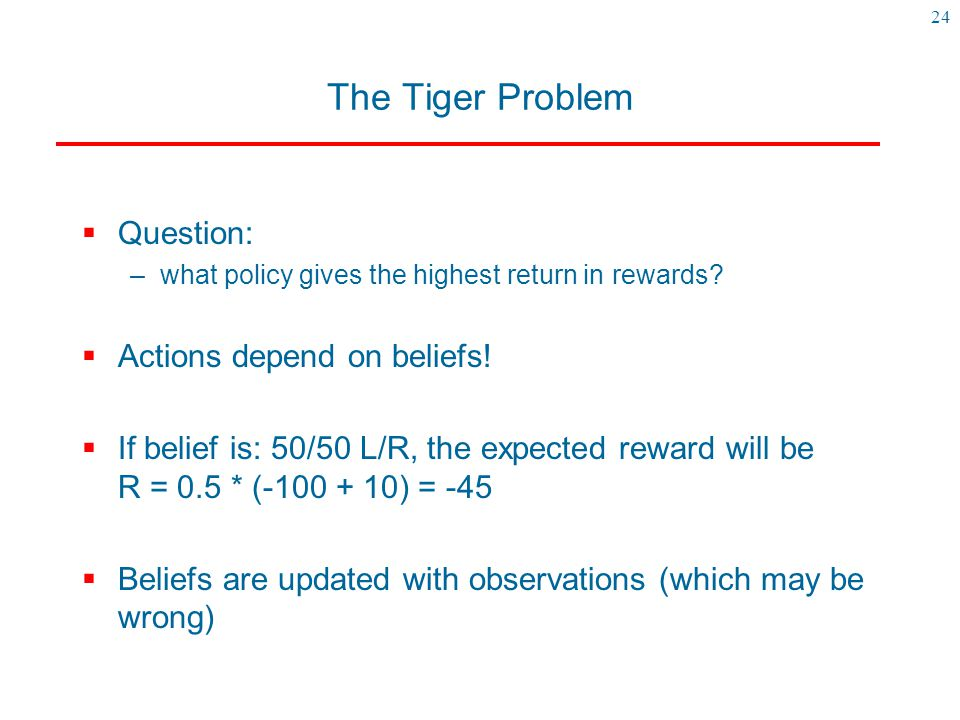 The Tiger Problem Question: Actions depend on beliefs!