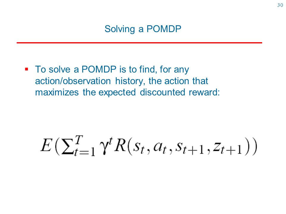Solving a POMDP To solve a POMDP is to find, for any action/observation history, the action that maximizes the expected discounted reward: