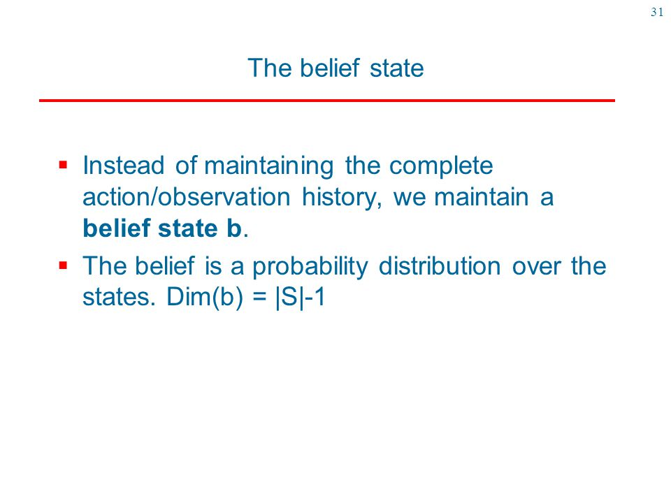 The belief state Instead of maintaining the complete action/observation history, we maintain a belief state b.