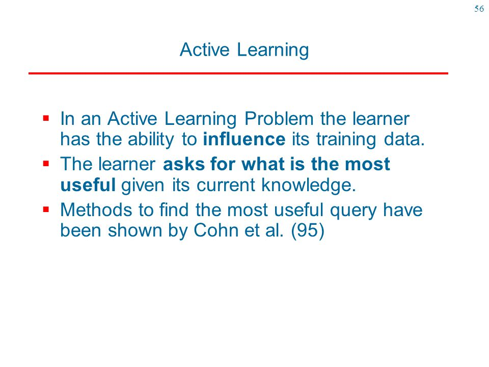 Active Learning In an Active Learning Problem the learner has the ability to influence its training data.