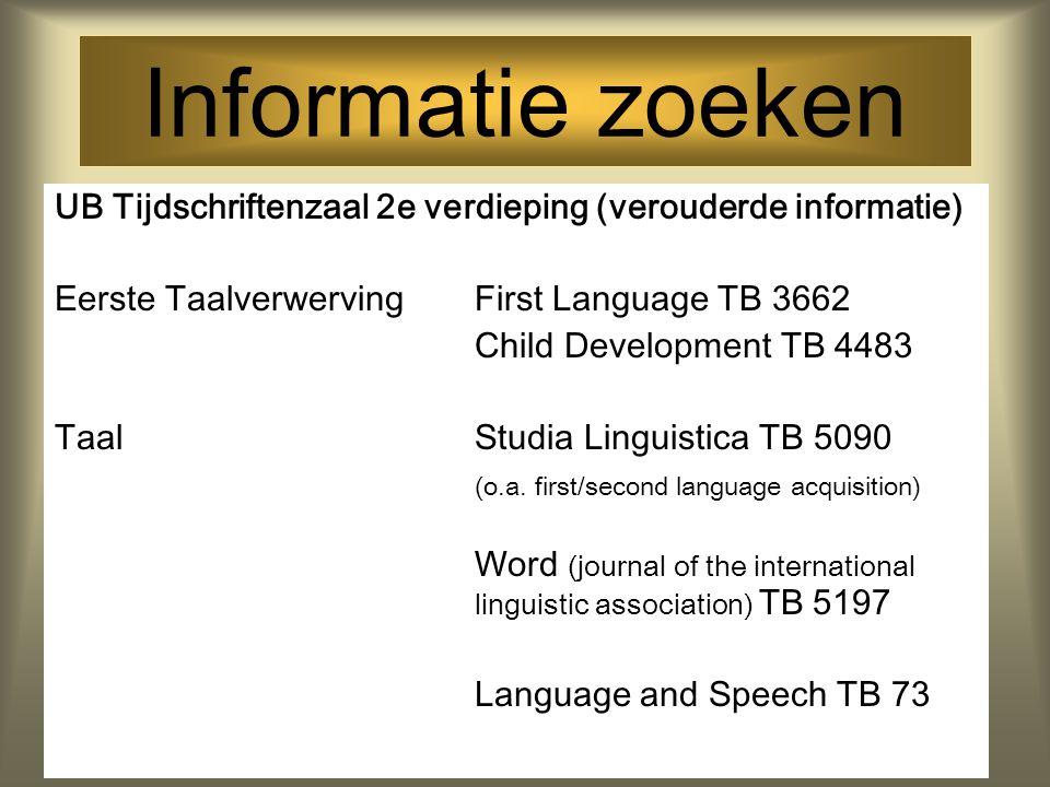 Informatie zoeken UB Tijdschriftenzaal 2e verdieping (verouderde informatie) Eerste Taalverwerving First Language TB 3662.