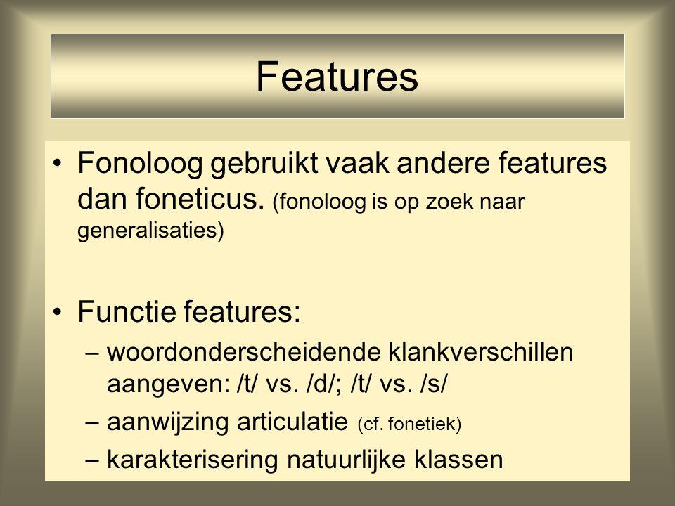 Features Fonoloog gebruikt vaak andere features dan foneticus. (fonoloog is op zoek naar generalisaties)