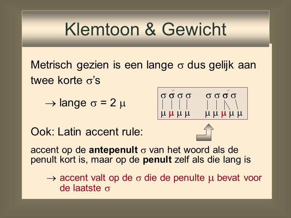 Klemtoon & Gewicht Metrisch gezien is een lange  dus gelijk aan twee korte 's. lange  = 2  Ook: Latin accent rule: