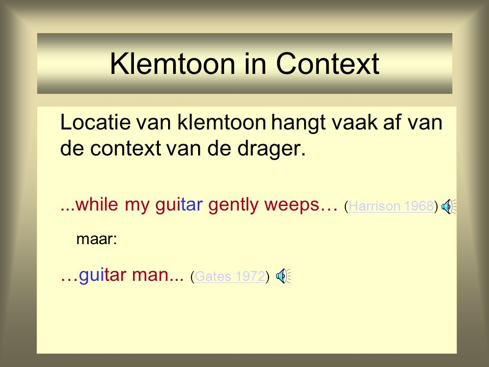 Klemtoon in Context Locatie van klemtoon hangt vaak af van de context van de drager. ...while my guitar gently weeps… (Harrison 1968)