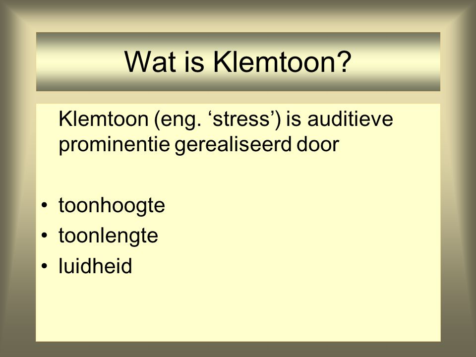 Wat is Klemtoon Klemtoon (eng. 'stress') is auditieve prominentie gerealiseerd door. toonhoogte. toonlengte.