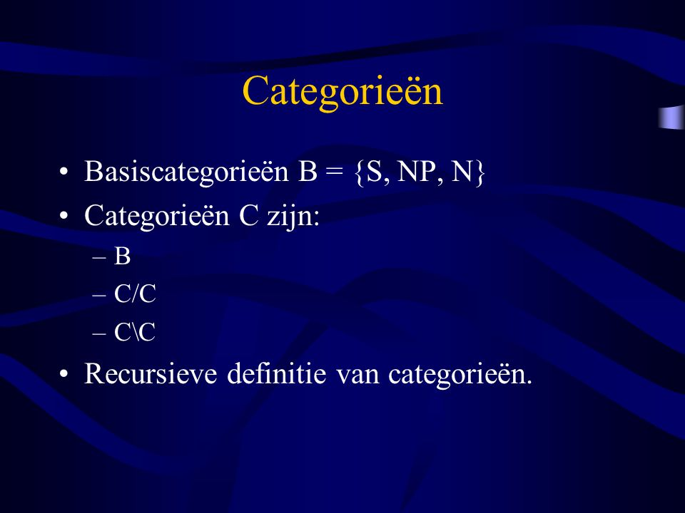 Categorieën Basiscategorieën B = {S, NP, N} Categorieën C zijn: