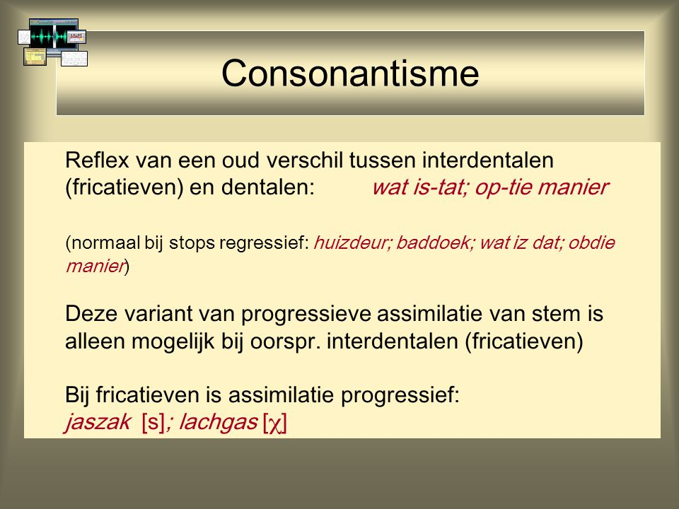 Consonantisme Reflex van een oud verschil tussen interdentalen (fricatieven) en dentalen: wat is-tat; op-tie manier.