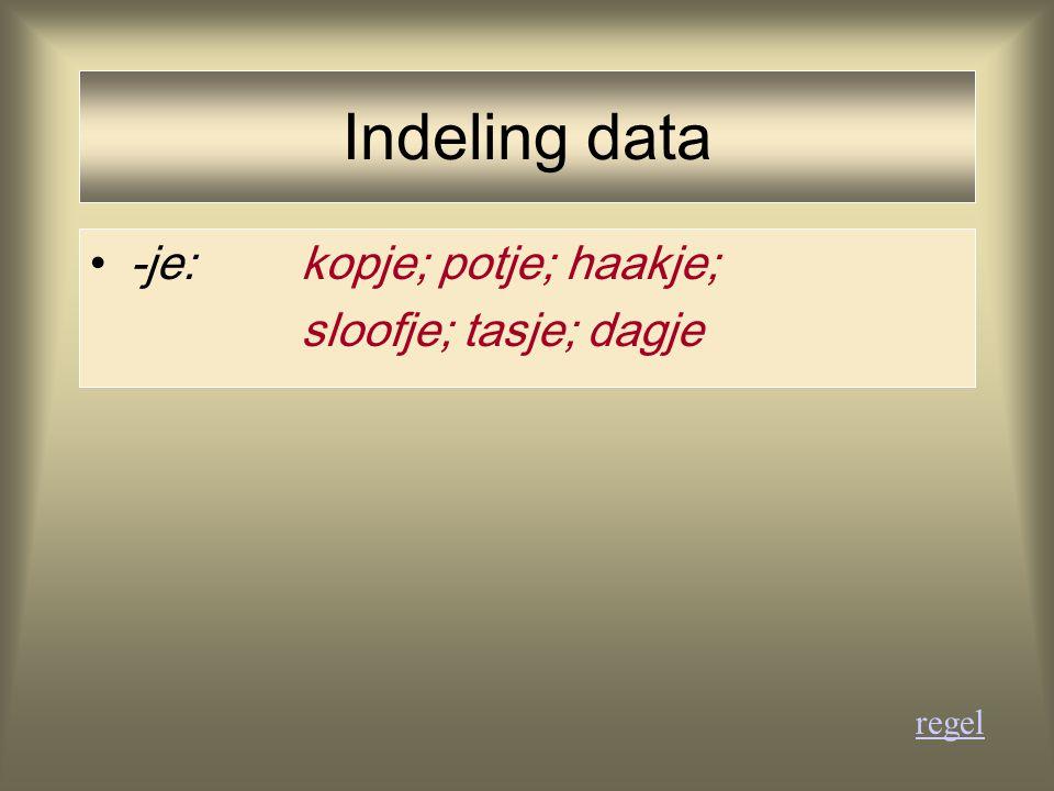 Indeling data -je: kopje; potje; haakje; sloofje; tasje; dagje regel