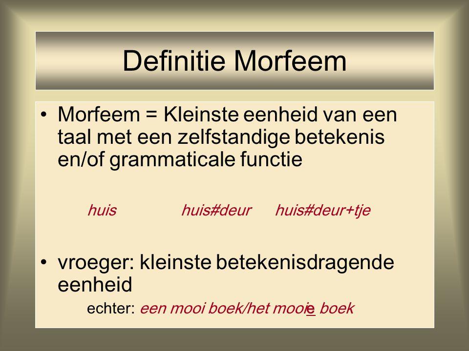 Definitie Morfeem Morfeem = Kleinste eenheid van een taal met een zelfstandige betekenis en/of grammaticale functie.
