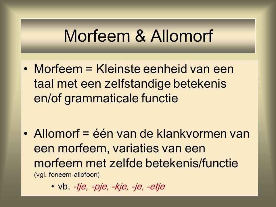 Morfeem & Allomorf Morfeem = Kleinste eenheid van een taal met een zelfstandige betekenis en/of grammaticale functie.