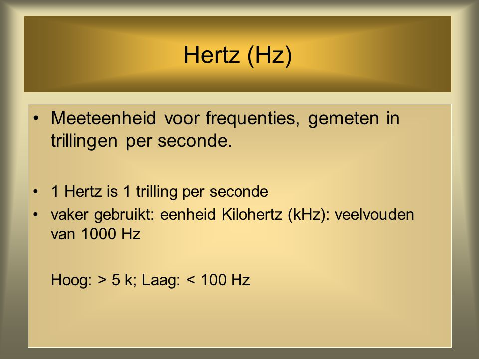 Hertz (Hz) Meeteenheid voor frequenties, gemeten in trillingen per seconde. 1 Hertz is 1 trilling per seconde.