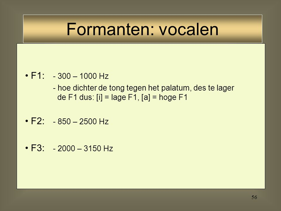 Formanten: vocalen F1: - 300 – 1000 Hz F2: - 850 – 2500 Hz
