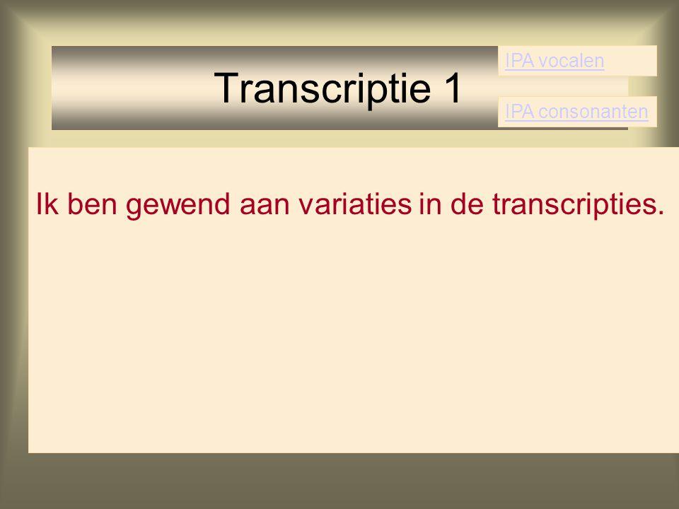 Transcriptie 1 Ik ben gewend aan variaties in de transcripties.