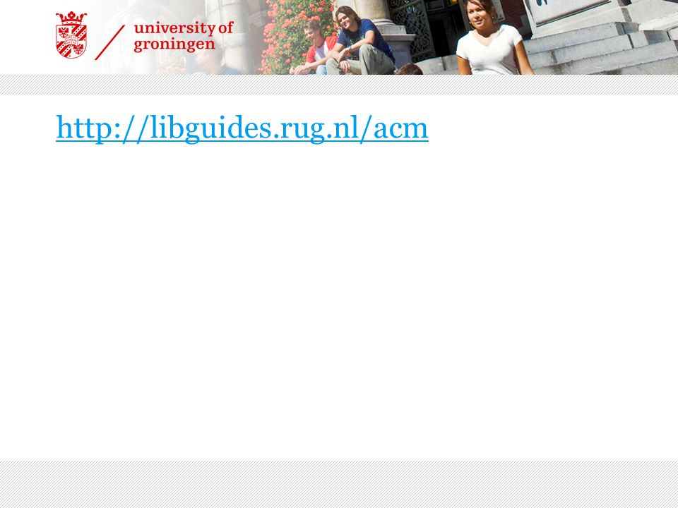http://libguides.rug.nl/acm Libguide openen, kort laten zien wat erin staat.