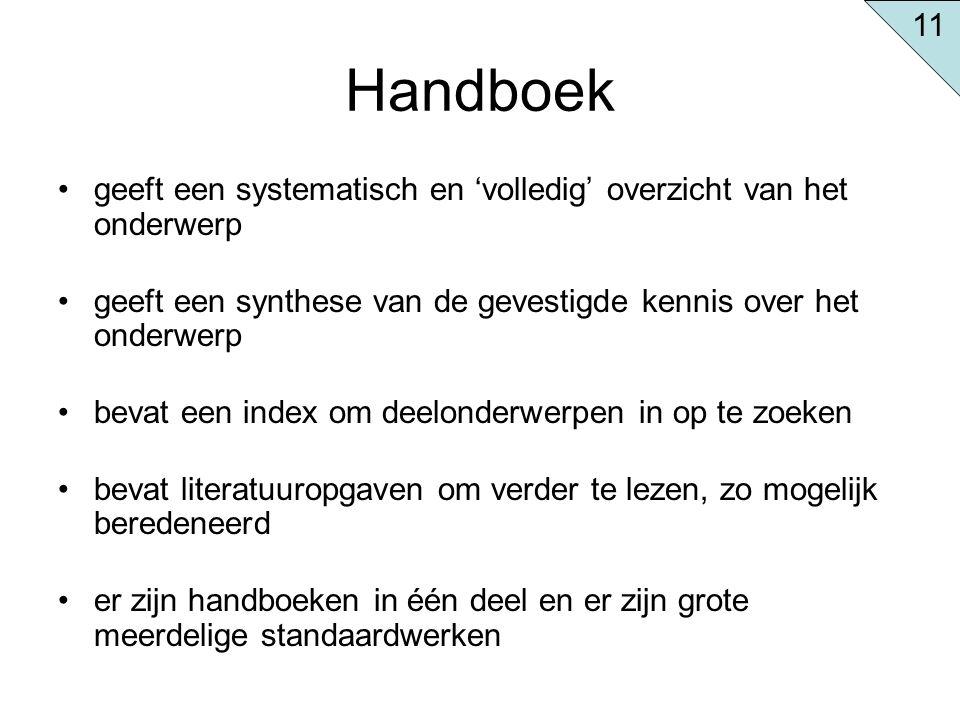 11 Handboek. geeft een systematisch en 'volledig' overzicht van het onderwerp. geeft een synthese van de gevestigde kennis over het onderwerp.