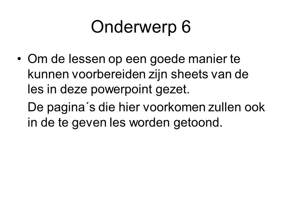 Onderwerp 6 Om de lessen op een goede manier te kunnen voorbereiden zijn sheets van de les in deze powerpoint gezet.
