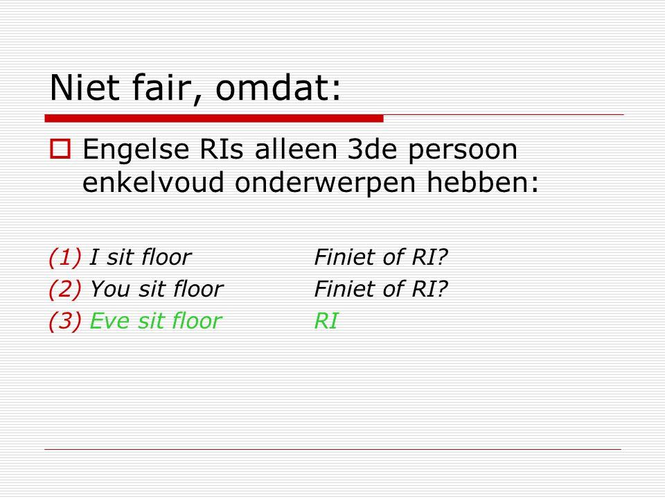 Niet fair, omdat: Engelse RIs alleen 3de persoon enkelvoud onderwerpen hebben: I sit floor Finiet of RI