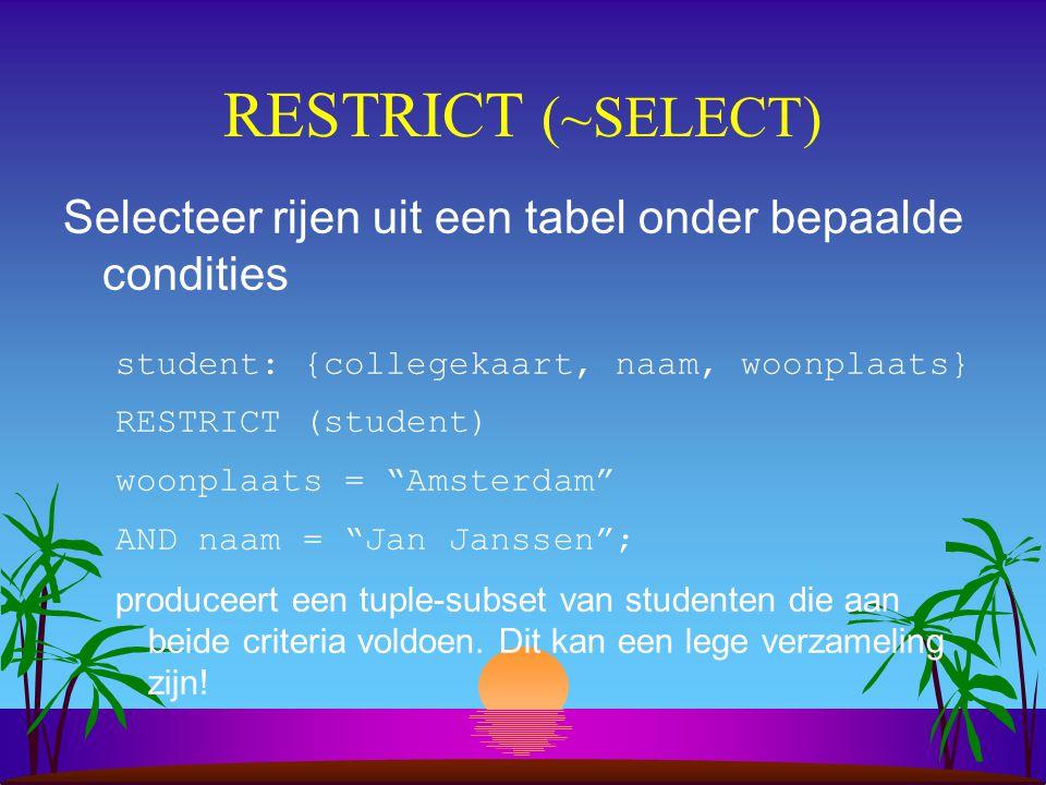 RESTRICT (~SELECT) Selecteer rijen uit een tabel onder bepaalde condities. student: {collegekaart, naam, woonplaats}