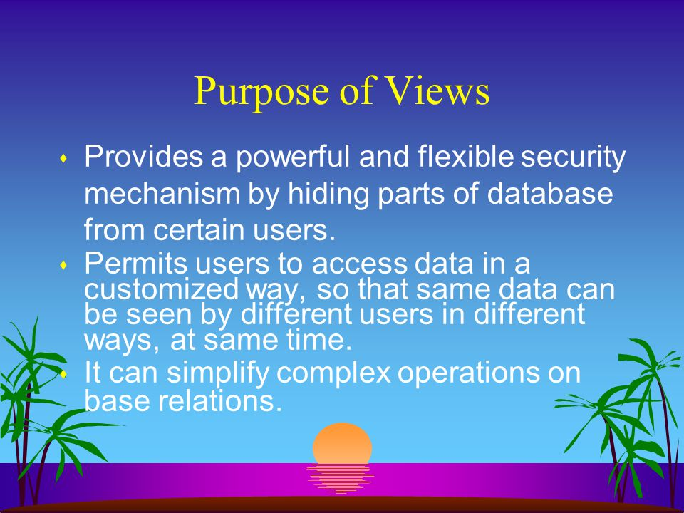 Purpose of Views Provides a powerful and flexible security mechanism by hiding parts of database from certain users.