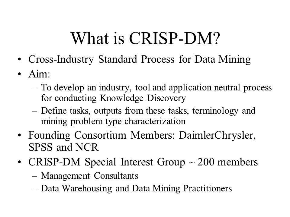 What is CRISP-DM Cross-Industry Standard Process for Data Mining Aim: