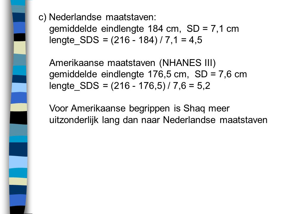 c) Nederlandse maatstaven: gemiddelde eindlengte 184 cm, SD = 7,1 cm lengte_SDS = (216 - 184) / 7,1 = 4,5 Amerikaanse maatstaven (NHANES III) gemiddelde eindlengte 176,5 cm, SD = 7,6 cm lengte_SDS = (216 - 176,5) / 7,6 = 5,2 Voor Amerikaanse begrippen is Shaq meer uitzonderlijk lang dan naar Nederlandse maatstaven